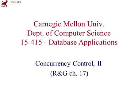 CMU SCS Carnegie Mellon Univ. Dept. of Computer Science 15-415 - Database Applications Concurrency Control, II (R&G ch. 17)