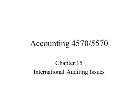 Accounting 4570/5570 Chapter 15 International Auditing Issues.