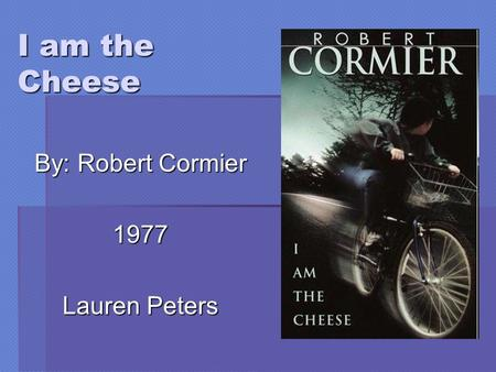 I am the Cheese By: Robert Cormier 1977 Lauren Peters.