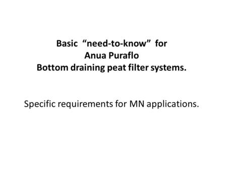 "Basic ""need-to-know"" for Anua Puraflo Bottom draining peat filter systems. Specific requirements for MN applications."