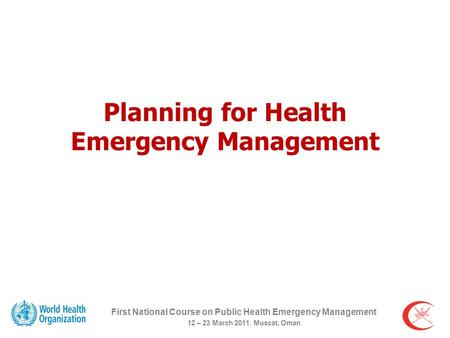 Planning for Health Emergency Management First National Course on Public Health Emergency Management 12 – 23 March 2011. Muscat, Oman.
