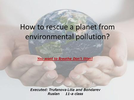 How to rescue a planet from environmental pollution? You want to Breathe Don't litter! Executed: Trufanova Lilia and Bondarev Ruslan 11-a class.