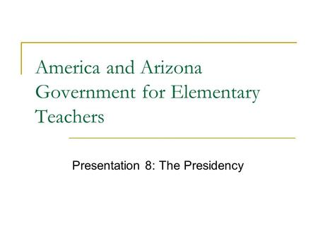 America and Arizona Government for Elementary Teachers Presentation 8: The Presidency.