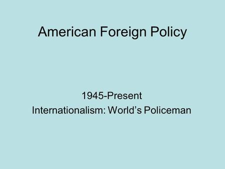 American Foreign Policy 1945-Present Internationalism: World's Policeman.
