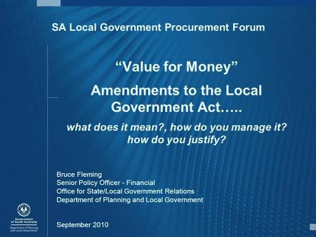 "SA Local Government Procurement Forum ""Value for Money"" Amendments to the Local Government Act….. what does it mean?, how do you manage it? how do you."
