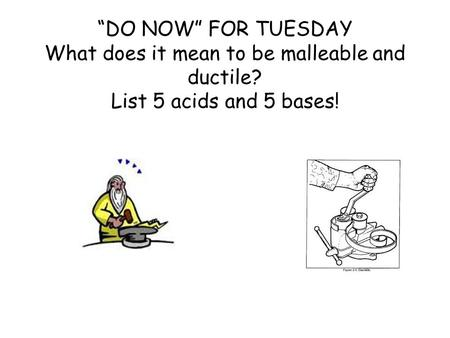 """DO NOW"" FOR TUESDAY What does it mean to be malleable and ductile? List 5 acids and 5 bases!"