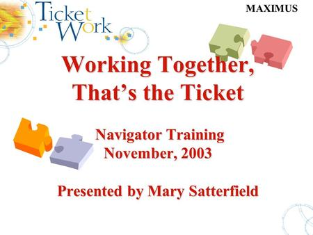MAXIMUS Working Together, That's the Ticket Navigator Training November, 2003 Presented by Mary Satterfield Working Together, That's the Ticket Navigator.