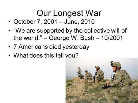 "Our Longest War October 7, 2001 – June, 2010 ""We are supported by the collective will of the world."" – George W. Bush – 10/2001 7 Americans died yesterday."