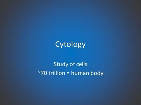 Cytology Study of cells ~70 trillion = human body.