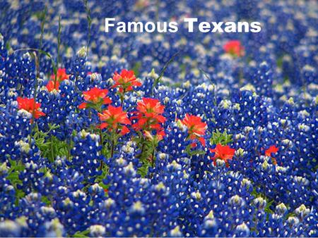 Famous Texans. Texas has a very proud past that is rich with history and courageous citizens whose service and dedication to our great state will be remembered.