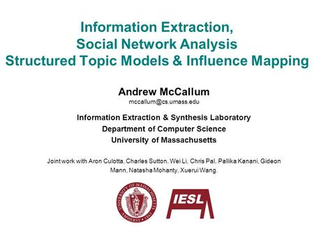 Information Extraction, Social <strong>Network</strong> Analysis Structured <strong>Topic</strong> Models & Influence Mapping Andrew McCallum Information Extraction.