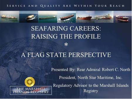 SEAFARING CAREERS: RAISING THE PROFILE * A FLAG STATE PERSPECTIVE Presented By: Rear Admiral Robert C. North President, North Star Maritime, Inc. Regulatory.