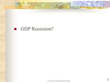 (c) 2000,2001, 2002 Claudia Garcia - Szekely 1 GDP Recession?