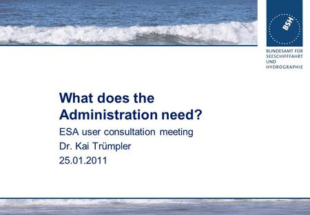What does the Administration need? ESA user consultation meeting Dr. Kai Trümpler 25.01.2011.