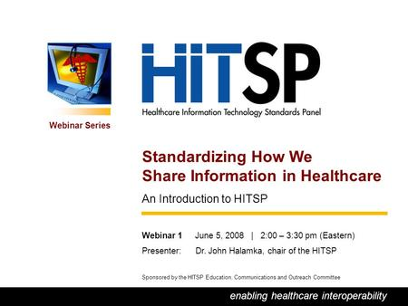 0 enabling healthcare interoperability Webinar Series Sponsored by the HITSP Education, Communications and Outreach Committee Standardizing How We Share.