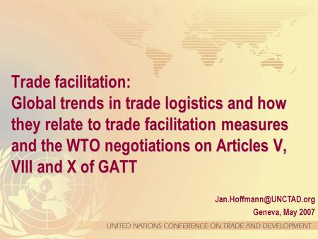 Geneva, May 2007 Trade facilitation: Global trends in trade logistics and how they relate to trade facilitation measures and the.