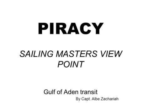 PIRACY SAILING MASTERS VIEW POINT Gulf of Aden transit By Capt. Albe Zachariah.