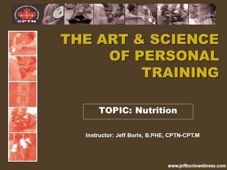 Www.jeffboriswellness.com TOPIC: Nutrition THE ART & SCIENCE OF PERSONAL TRAINING Instructor: Jeff Boris, B.PHE, CPTN-CPT.M.