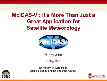 McIDAS-V : It's More Than Just a Great Application for Satellite Meteorology Tommy Jasmin 10 Sep 2013 University of Wisconsin Space Science and Engineering.