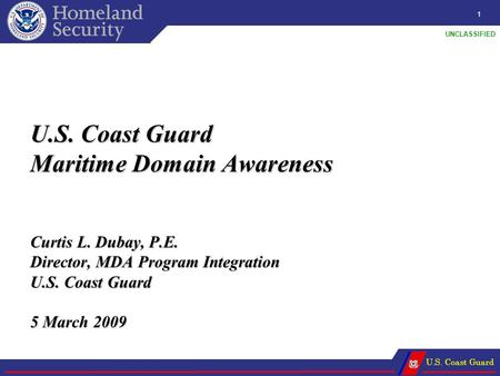 U.S. Coast Guard UNCLASSIFIED U.S. Coast Guard Maritime Domain Awareness Curtis L. Dubay, P.E. Director, MDA Program Integration U.S. Coast Guard 5 March.