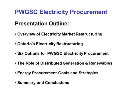 PWGSC Electricity Procurement Presentation Outline: Overview of Electricity Market Restructuring Ontario's Electricity Restructuring Six Options for PWGSC.