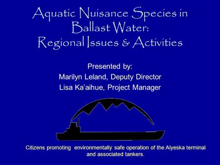Aquatic Nuisance Species in Ballast Water: Regional Issues & Activities Presented by: Marilyn Leland, Deputy Director Lisa Ka'aihue, Project Manager Citizens.