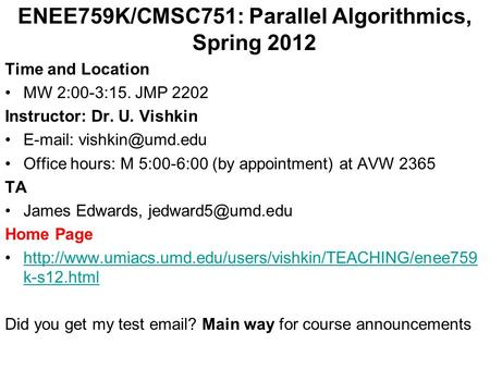 ENEE759K/CMSC751: Parallel <strong>Algorithmics</strong>, Spring 2012 Time <strong>and</strong> Location MW 2:00-3:15. JMP 2202 Instructor: Dr. U. Vishkin Office.