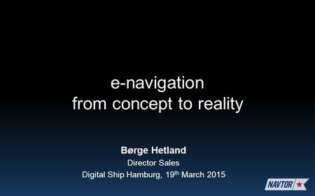 Børge Hetland Director Sales Digital Ship Hamburg, 19 th March 2015 e-navigation from concept to reality.