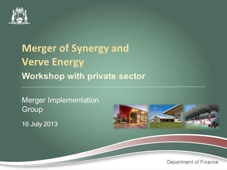 Department of Finance Workshop with private sector Merger Implementation Group 16 July 2013 Merger of Synergy and Verve Energy.