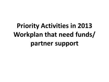 Priority Activities in 2013 Workplan that need funds/ partner support.