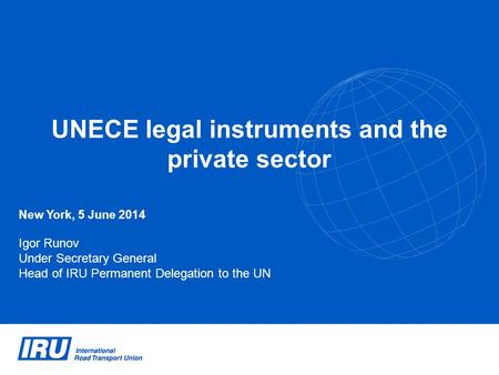 UNECE legal instruments and the private sector New York, 5 June 2014 Igor Runov Under Secretary General Head of IRU Permanent Delegation to the UN.