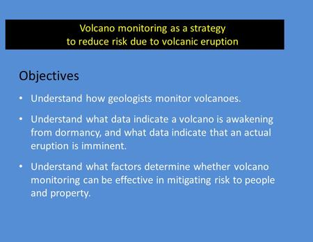 Objectives Understand how geologists monitor volcanoes. Understand what data indicate a volcano is awakening from dormancy, and what data indicate that.