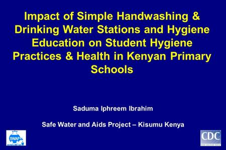Impact of Simple Handwashing & Drinking Water Stations and Hygiene Education on Student Hygiene Practices & Health in Kenyan Primary Schools Saduma Iphreem.