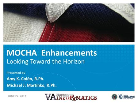 MOCHA Enhancements Looking Toward the Horizon Presented by Amy K. Colón, R.Ph. Michael J. Martinko, R.Ph. JUNE 27. 2012.