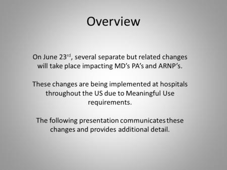 Overview On June 23 rd, several separate but related changes will take place impacting MD's PA's and ARNP's. These changes are being implemented at hospitals.