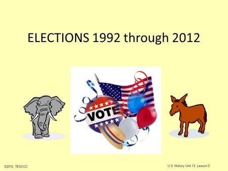 ELECTIONS 1992 through 2012 ©2012, TESCCC U.S. History Unit 13, Lesson 2.
