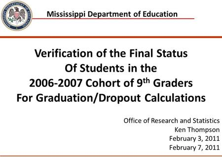 1 Mississippi Department of Education Office of Research and Statistics Ken Thompson February 3, 2011 February 7, 2011 Verification of the Final Status.
