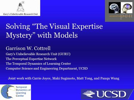"Solving ""The Visual Expertise Mystery"" with Models Garrison W. Cottrell Gary's Unbelievable Research Unit (GURU) The Perceptual Expertise Network The Temporal."