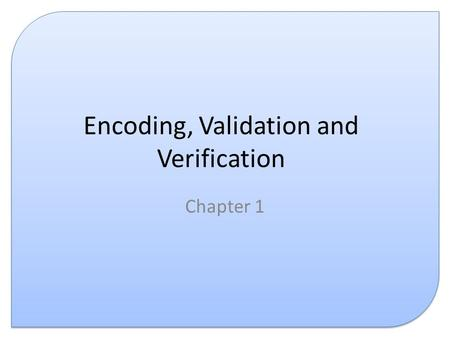 Encoding, Validation and Verification Chapter 1. Introduction This presentation covers the following: – Data encoding – Data validation – Data verification.