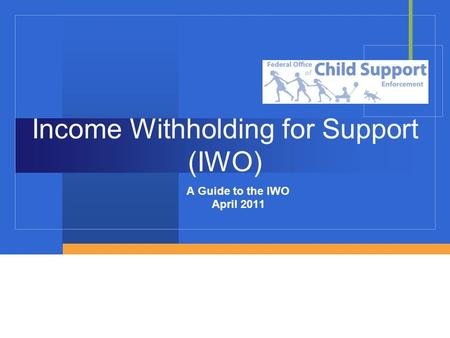 Income Withholding for Support (IWO) A Guide to the IWO April 2011.