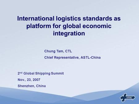 International logistics standards as platform for global economic integration 2 nd Global Shipping Summit Nov., 23, 2007 Shenzhen, China Chung Tam, CTL.
