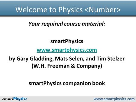 Www.smartphysics.com Your required course material: smartPhysics www.smartphysics.com by Gary Gladding, Mats Selen, and Tim Stelzer (W.H. Freeman & Company)