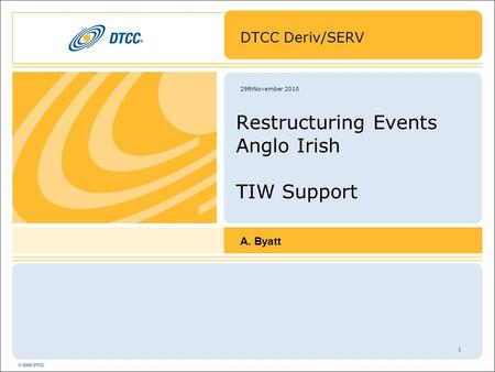 1 29thNovember 2010 Restructuring Events Anglo Irish TIW Support DTCC Deriv/SERV A. Byatt.
