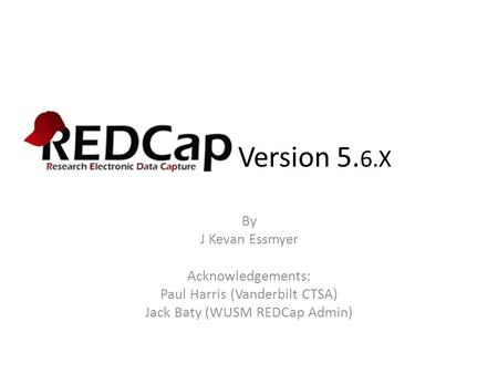 REDCap Version 5.6.X By J Kevan Essmyer Acknowledgements: