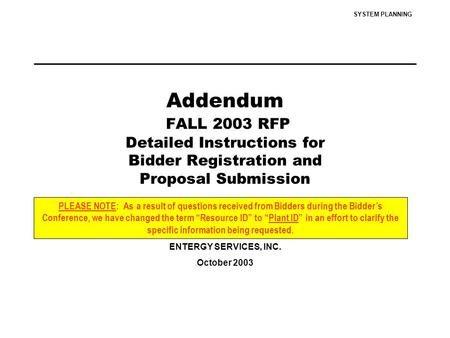 SYSTEM PLANNING Addendum FALL 2003 RFP Detailed Instructions for Bidder Registration and Proposal Submission ENTERGY SERVICES, INC. October 2003 PLEASE.