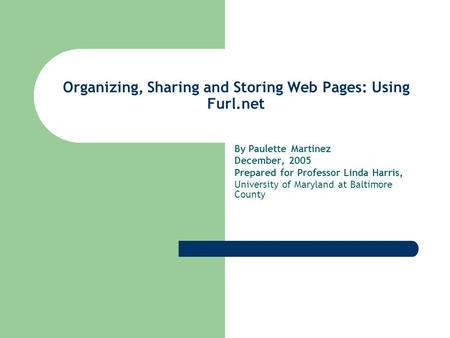 Organizing, Sharing and Storing Web Pages: Using Furl.net By Paulette Martinez December, 2005 Prepared for Professor Linda Harris, University of Maryland.
