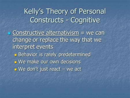 Kelly's Theory of Personal Constructs - Cognitive Constructive alternativism = we can change or replace the way that we interpret events Constructive alternativism.