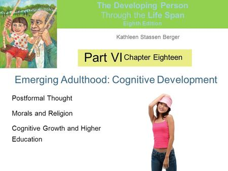 Kathleen Stassen Berger The Developing Person Through the Life Span Eighth Edition Part VI Emerging Adulthood: Cognitive Development Chapter Eighteen Postformal.