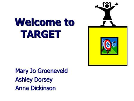 Welcome to TARGET Welcome to TARGET Mary Jo Groeneveld Ashley Dorsey Anna Dickinson.