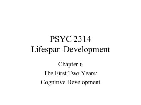 PSYC 2314 Lifespan Development Chapter 6 The First Two Years: Cognitive Development.